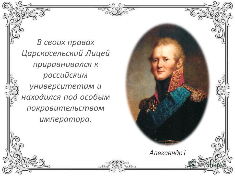 В своих правах Царскосельский Лицей приравнивался к российским университетам и находился под особым покровительством императора. Александр I