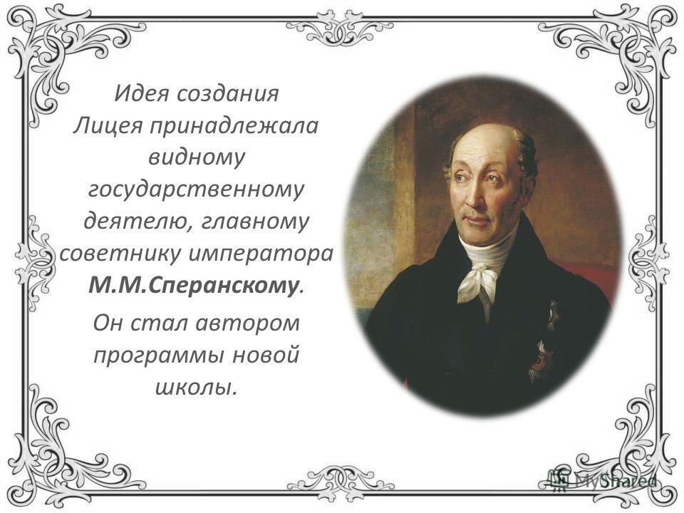 Идея создания Лицея принадлежала видному государственному деятелю, главному советнику императора М.М.Сперанскому. Он стал автором программы новой школы.