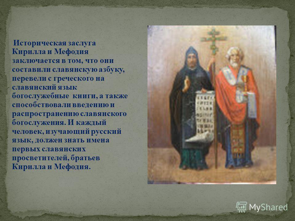 Историческая заслуга Кирилла и Мефодия заключается в том, что они составили славянскую азбуку, перевели с греческого на славянский язык богослужебные книги, а также способствовали введению и распространению славянского богослужения. И каждый человек,
