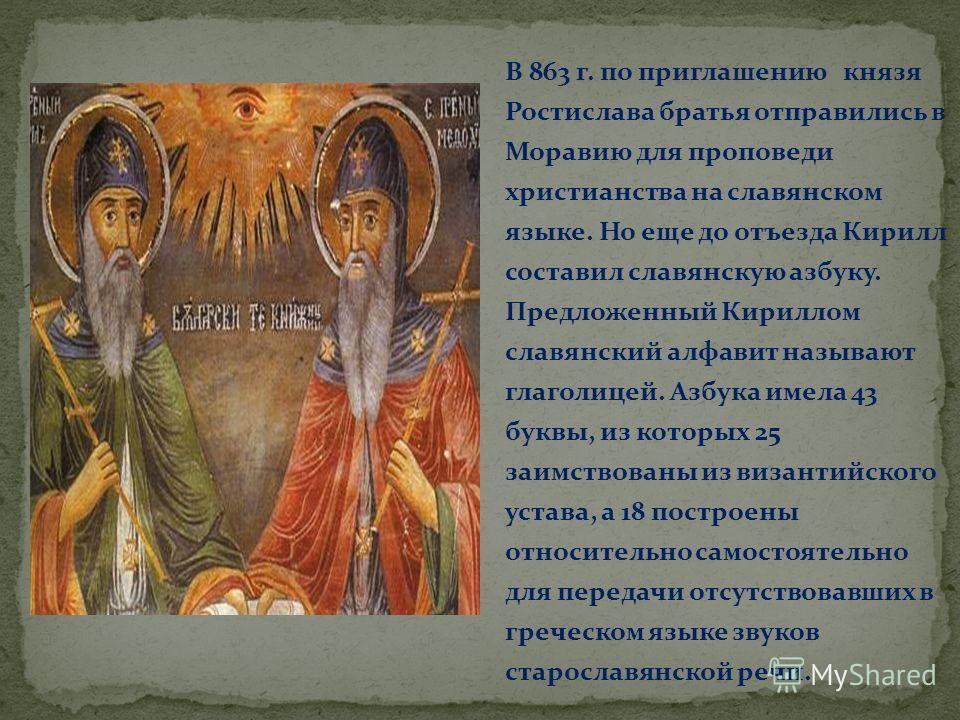 В 863 г. по приглашению князя Ростислава братья отправились в Моравию для проповеди христианства на славянском языке. Но еще до отъезда Кирилл составил славянскую азбуку. Предложенный Кириллом славянский алфавит называют глаголицей. Азбука имела 43 б