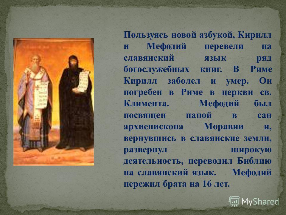 Пользуясь новой азбукой, Кирилл и Мефодий перевели на славянский язык ряд богослужебных книг. В Риме Кирилл заболел и умер. Он погребен в Риме в церкви св. Климента. Мефодий был посвящен папой в сан архиепископа Моравии и, вернувшись в славянские зем