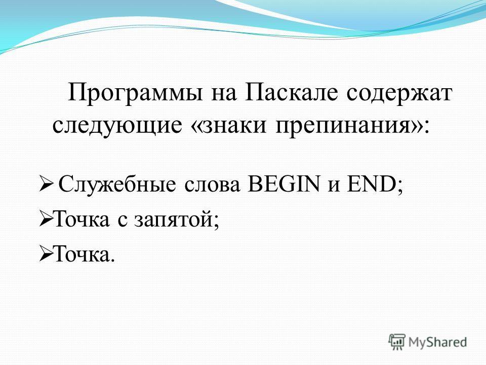 Программы на Паскале содержат следующие «знаки препинания»: Служебные слова BEGIN и END; Точка с запятой; Точка.
