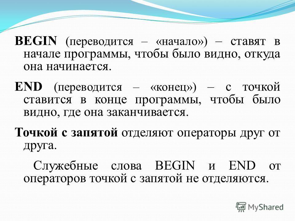 BEGIN (переводится – «начало») – ставят в начале программы, чтобы было видно, откуда она начинается. END (переводится – «конец») – с точкой ставится в конце программы, чтобы было видно, где она заканчивается. Точкой с запятой отделяют операторы друг
