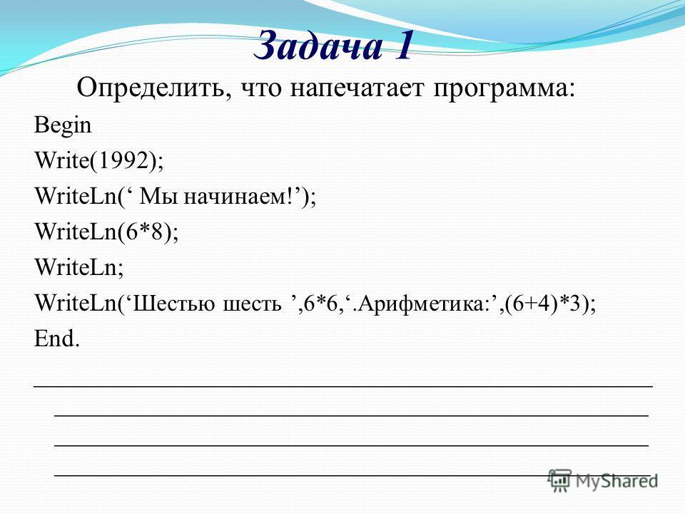 Задача 1 Определить, что напечатает программа: Begin Write(1992); WriteLn( Мы начинаем!); WriteLn(6*8); WriteLn; WriteLn (Шестью шесть,6*6,.Арифметика:,(6+4)*3) ; End. __________________________________________________ _______________________________
