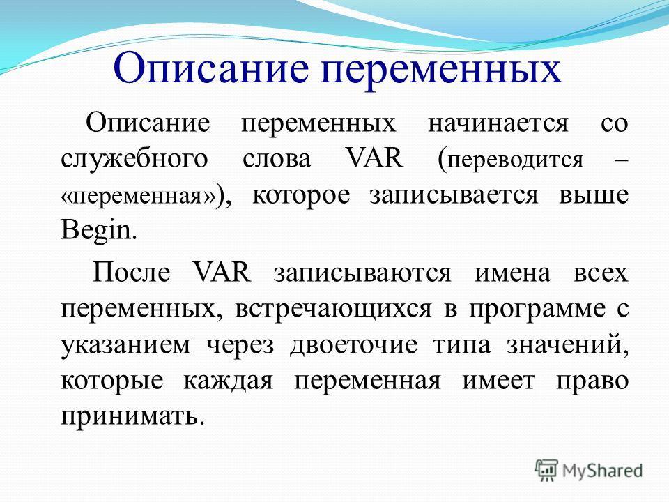 Описание переменных Описание переменных начинается со служебного слова VAR ( переводится – «переменная» ), которое записывается выше Begin. После VAR записываются имена всех переменных, встречающихся в программе с указанием через двоеточие типа значе