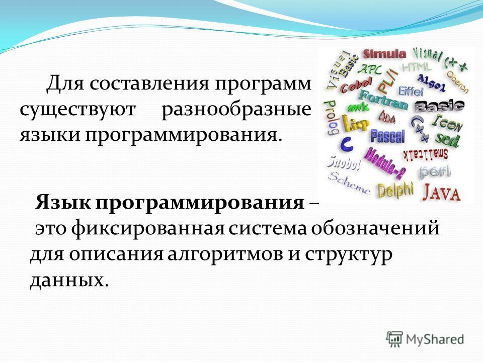 Для составления программ существуют разнообразные языки программирования. Язык программирования – это фиксированная система обозначений для описания алгоритмов и структур данных.