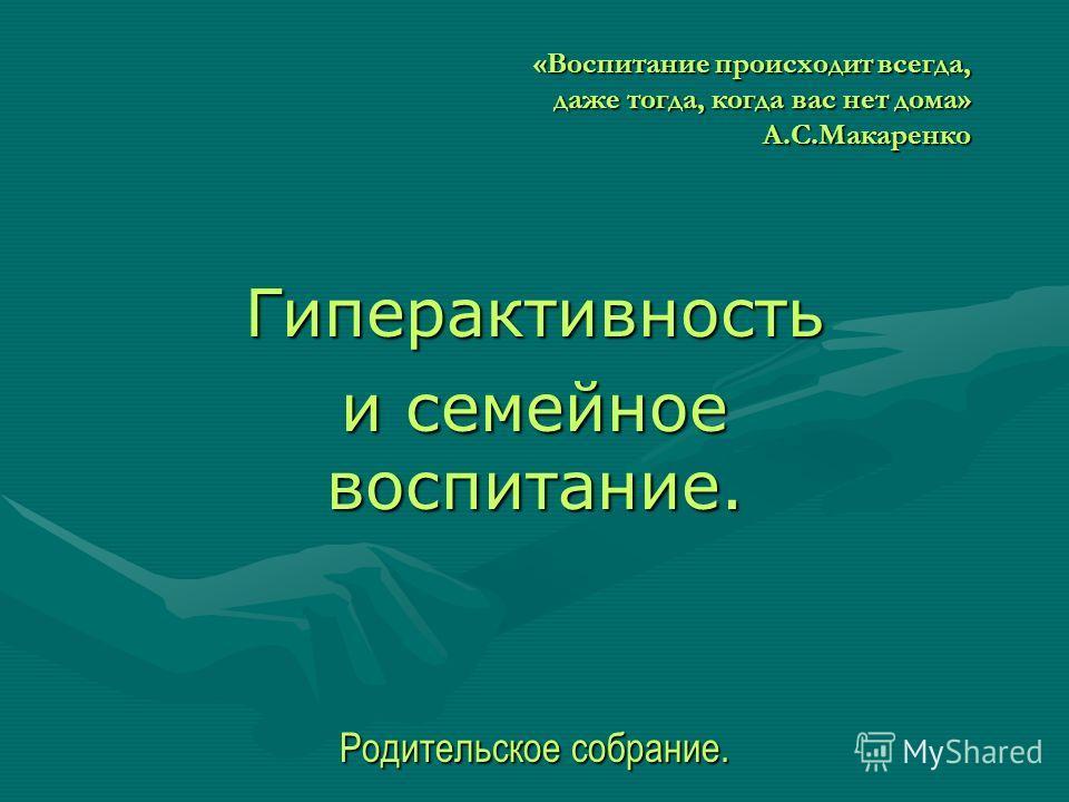 «Воспитание происходит всегда, даже тогда, когда вас нет дома» А.С.Макаренко Гиперактивность и семейное воспитание. Родительское собрание.