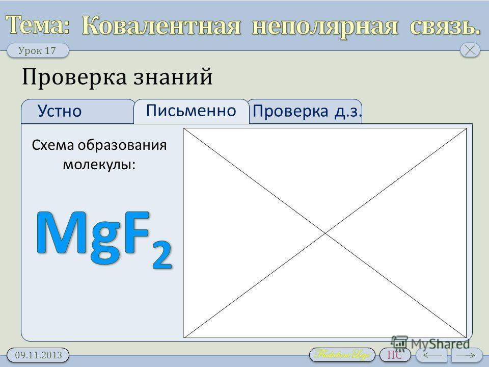 Урок 17 09.11.2013 ПС Проверка д.з. Устно Письменно Проверка знаний Схема образования молекулы: