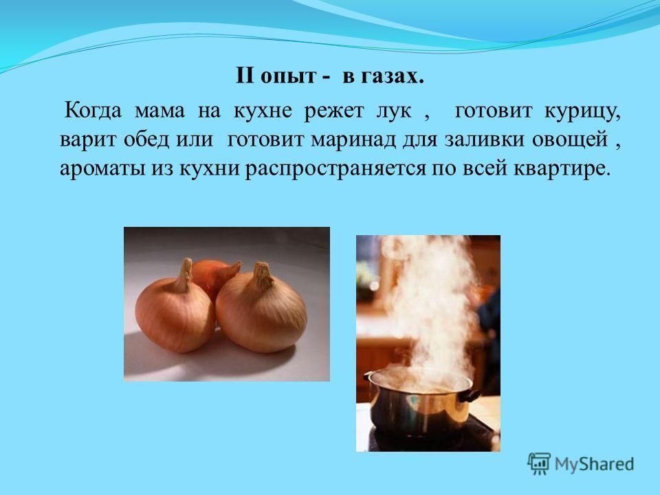 II опыт - в газах. Когда мама на кухне режет лук, готовит курицу, варит обед или готовит маринад для заливки овощей, ароматы из кухни распространяется по всей квартире.