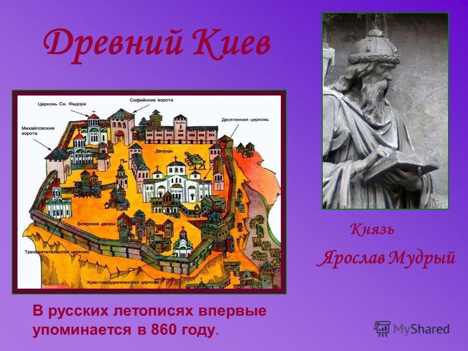 Древний Киев Князь Ярослав Мудрый В русских летописях впервые упоминается в 860 году.