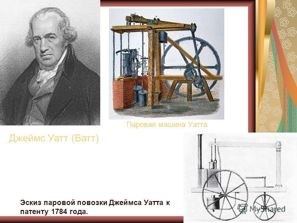 Джеймс Уатт (Ватт) Паровая машина Уатта Эскиз паровой повозки Джеймса Уатта к патенту 1784 года.