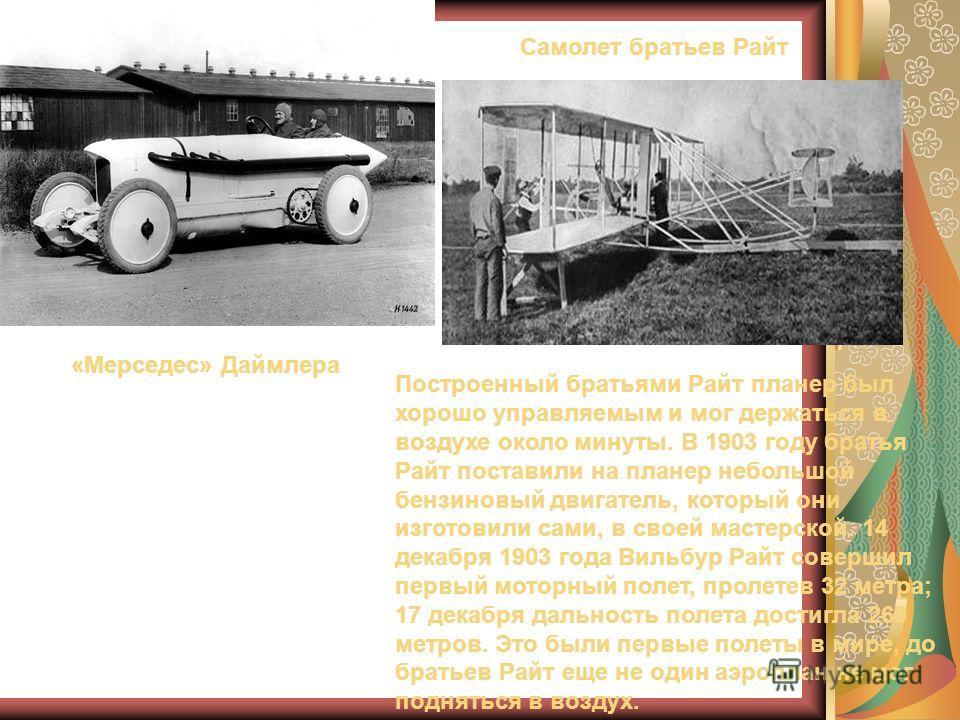 «Мерседес» Даймлера Самолет братьев Райт Построенный братьями Райт планер был хорошо управляемым и мог держаться в воздухе около минуты. В 1903 году братья Райт поставили на планер небольшой бензиновый двигатель, который они изготовили сами, в своей