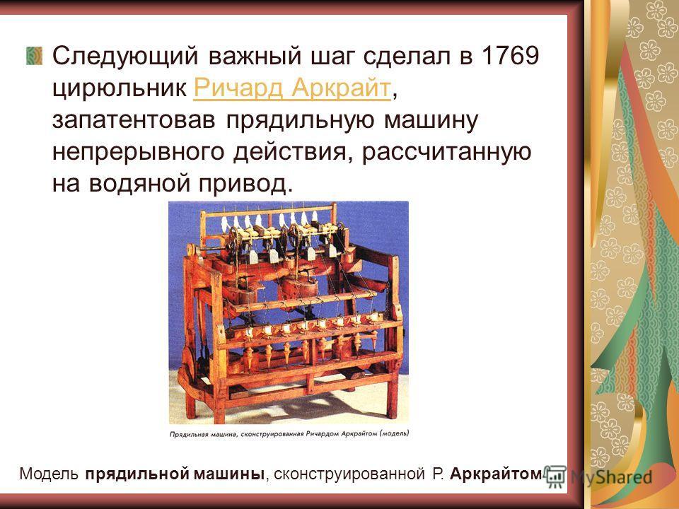 Следующий важный шаг сделал в 1769 цирюльник Ричард Аркрайт, запатентовав прядильную машину непрерывного действия, рассчитанную на водяной привод.Ричард Аркрайт Модель прядильной машины, сконструированной Р. Аркрайтом