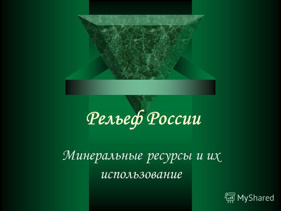 Рельеф России Минеральные ресурсы и их использование