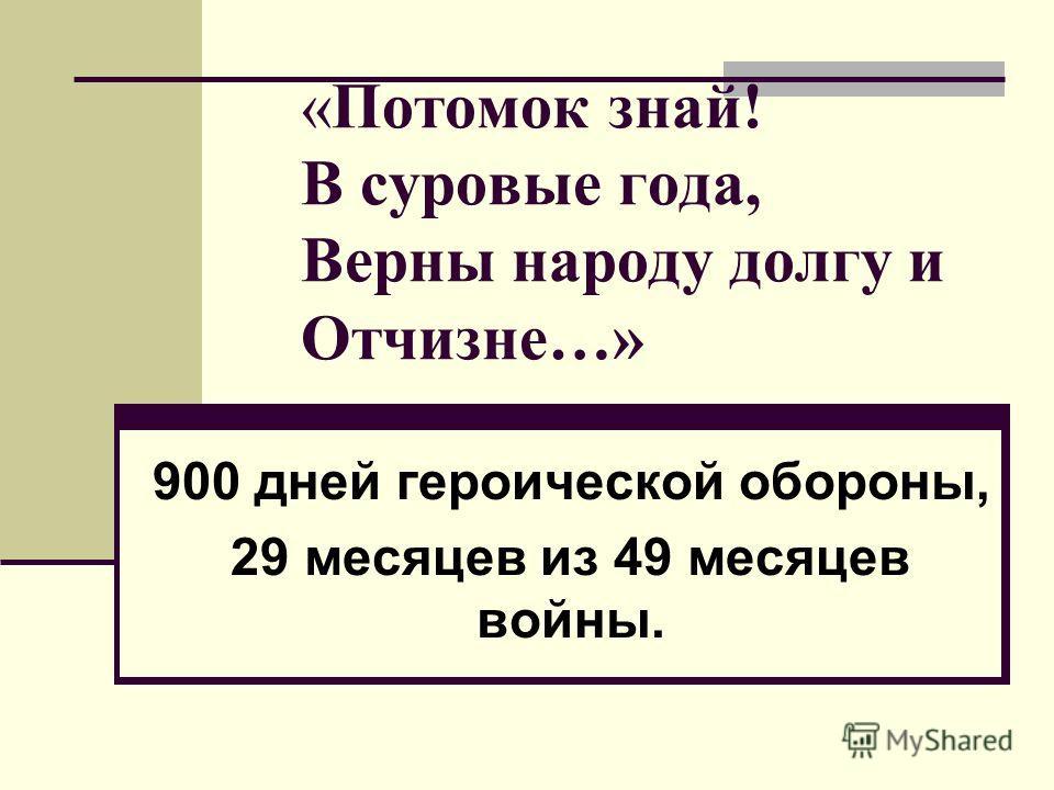 «Потомок знай! В суровые года, Верны народу долгу и Отчизне…» 900 дней героической обороны, 29 месяцев из 49 месяцев войны.