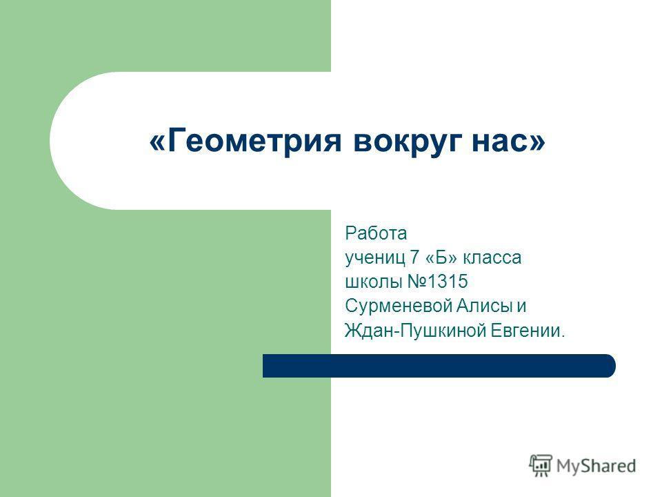 «Геометрия вокруг нас» Работа учениц 7 «Б» класса школы 1315 Сурменевой Алисы и Ждан-Пушкиной Евгении.