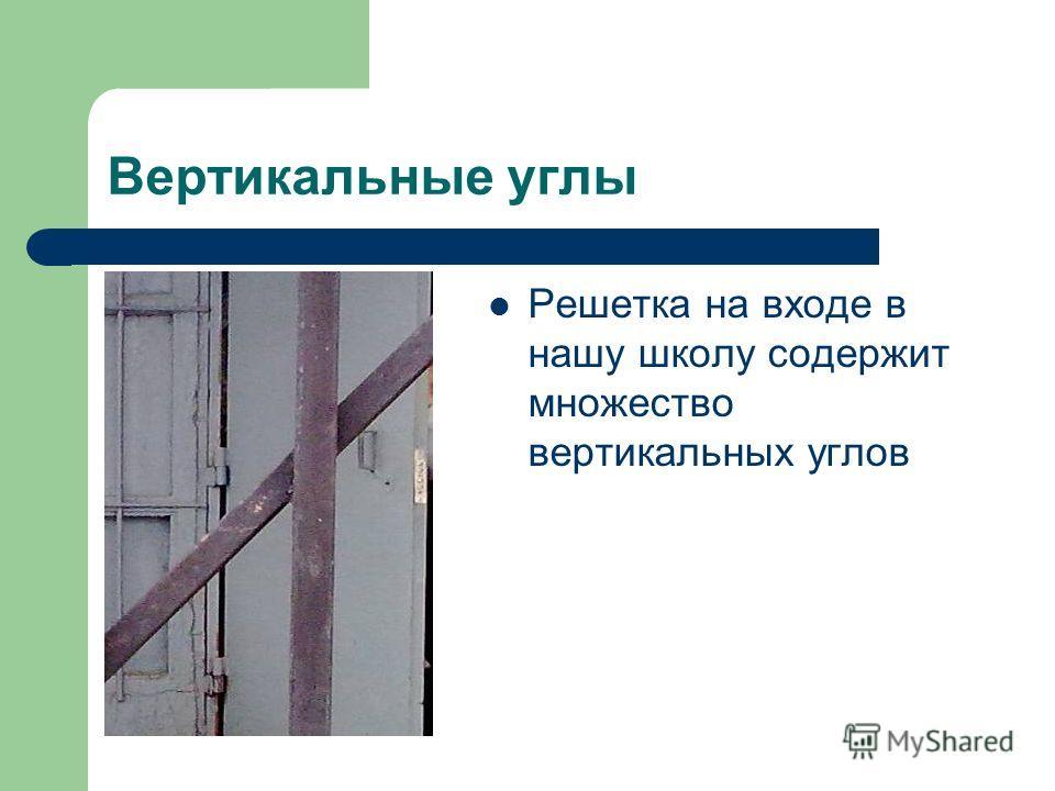 Вертикальные углы Решетка на входе в нашу школу содержит множество вертикальных углов