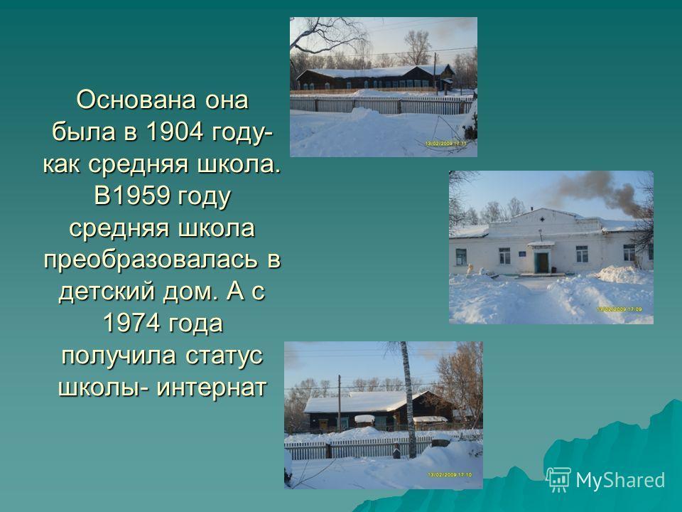Основана она была в 1904 году- как средняя школа. В1959 году средняя школа преобразовалась в детский дом. А с 1974 года получила статус школы- интернат