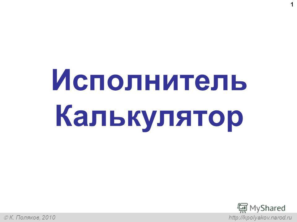 К. Поляков, 2010 http://kpolyakov.narod.ru 1 Исполнитель Калькулятор