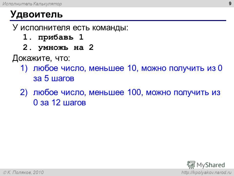 Исполнитель Калькулятор К. Поляков, 2010 http://kpolyakov.narod.ru 9 Удвоитель У исполнителя есть команды: 1. прибавь 1 2. умножь на 2 Докажите, что: 1)любое число, меньшее 10, можно получить из 0 за 5 шагов 2)любое число, меньшее 100, можно получить