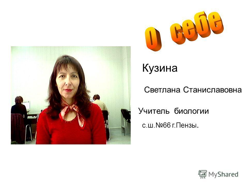 О Кузина Светлана Станиславовна Учитель биологии с.ш.66 г.Пензы.