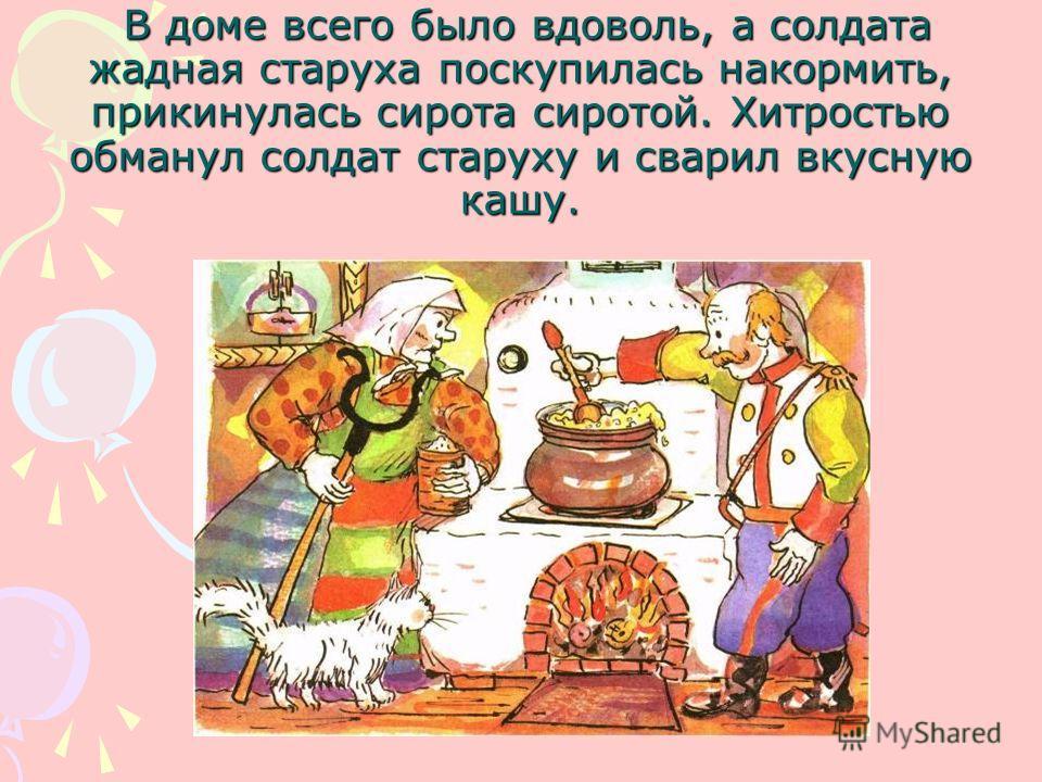 В доме всего было вдоволь, а солдата жадная старуха поскупилась накормить, прикинулась сирота сиротой. Хитростью обманул солдат старуху и сварил вкусную кашу. В доме всего было вдоволь, а солдата жадная старуха поскупилась накормить, прикинулась сиро