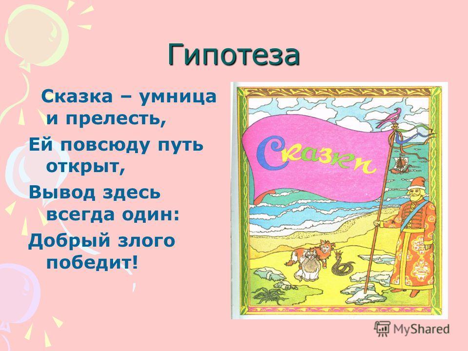Гипотеза Сказка – умница и прелесть, Ей повсюду путь открыт, Вывод здесь всегда один: Добрый злого победит!