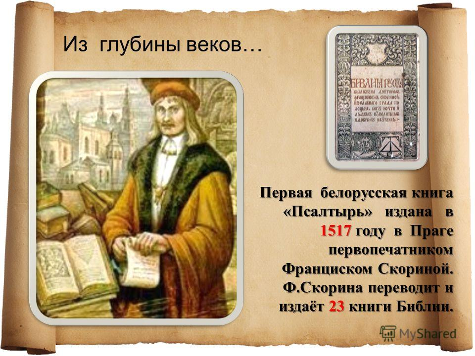 Из глубины веков… Первая белорусская книга «Псалтырь» издана в 1517 году в Праге первопечатником Франциском Скориной. Ф.Скорина переводит и издаёт 23 книги Библии.