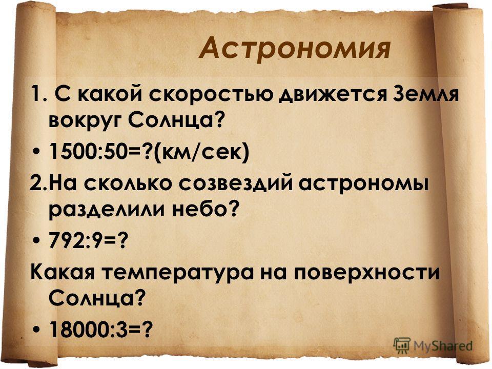 Астрономия 1. С какой скоростью движется Земля вокруг Солнца? 1500:50=?(км/сек) 2.На сколько созвездий астрономы разделили небо? 792:9=? Какая температура на поверхности Солнца? 18000:3=?