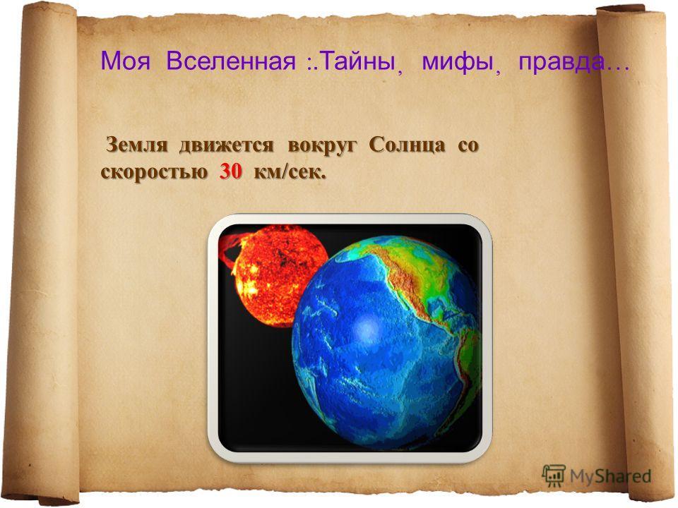 Моя Вселенная :.Тайны мифы правда … Земля движется вокруг Солнца со скоростью 30 км/сек. Земля движется вокруг Солнца со скоростью 30 км/сек.
