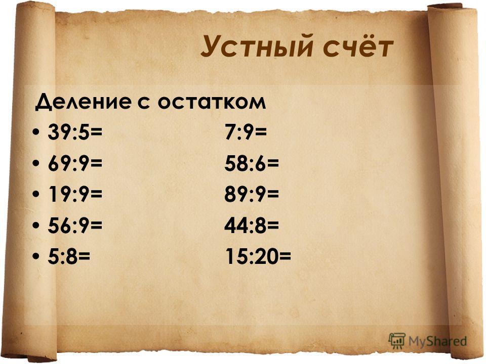 Устный счёт Деление с остатком 39:5= 7:9= 69:9= 58:6= 19:9= 89:9= 56:9= 44:8= 5:8= 15:20=