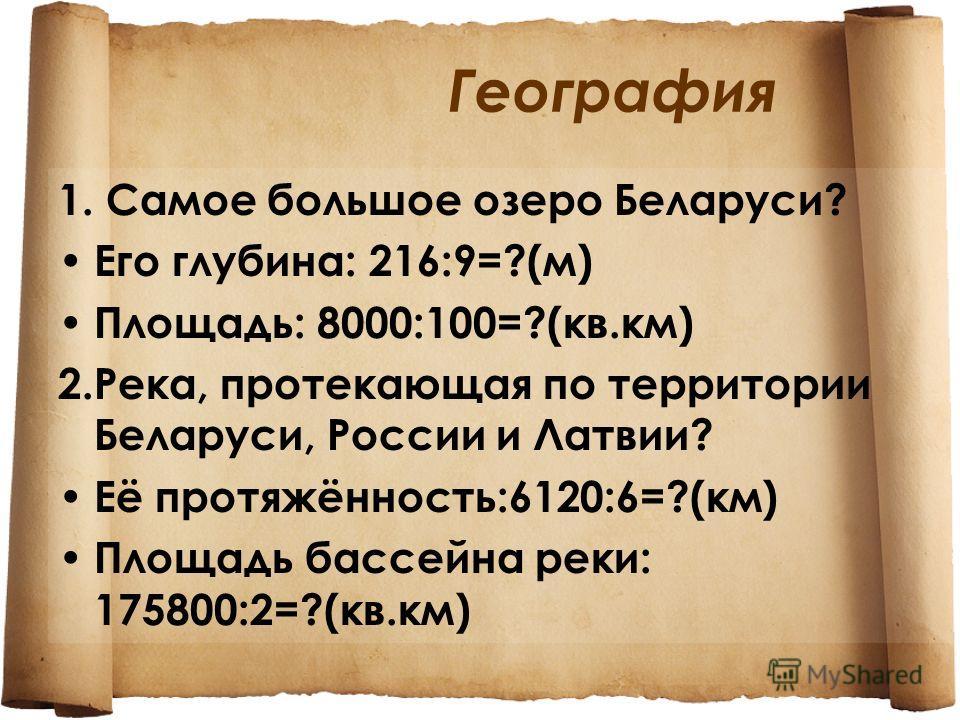 География 1. Самое большое озеро Беларуси? Его глубина: 216:9=?(м) Площадь: 8000:100=?(кв.км) 2.Река, протекающая по территории Беларуси, России и Латвии? Её протяжённость:6120:6=?(км) Площадь бассейна реки: 175800:2=?(кв.км)