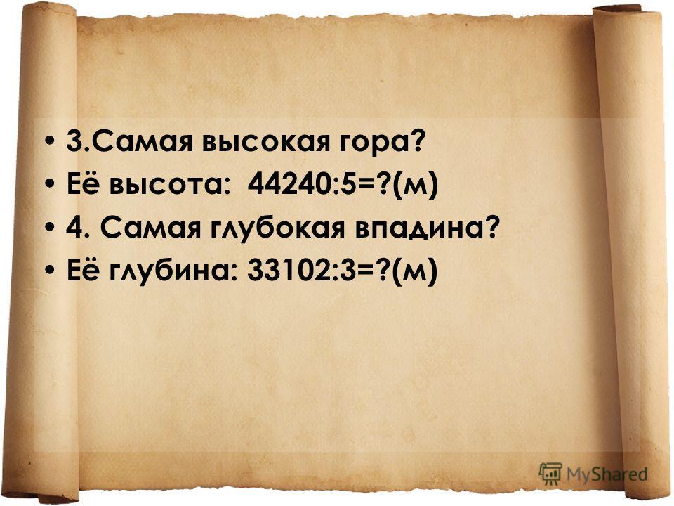 3.Самая высокая гора? Её высота: 44240:5=?(м) 4. Самая глубокая впадина? Её глубина: 33102:3=?(м)