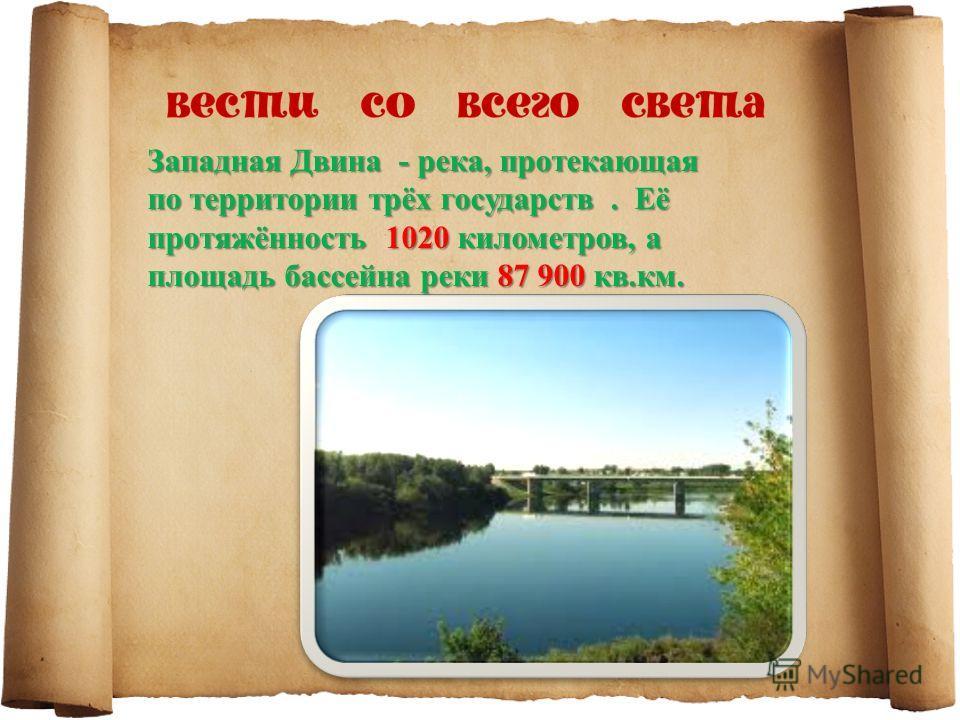 Западная Двина - река, протекающая по территории трёх государств. Её протяжённость 1020 километров, а площадь бассейна реки 87 900 кв.км.