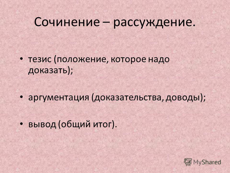 Сочинение – рассуждение. тезис (положение, которое надо доказать); аргументация (доказательства, доводы); вывод (общий итог).