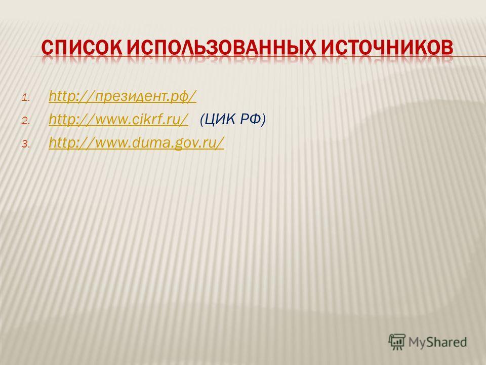 1. http://президент.рф/ http://президент.рф/ 2. http://www.cikrf.ru/ (ЦИК РФ) http://www.cikrf.ru/ 3. http://www.duma.gov.ru/ http://www.duma.gov.ru/
