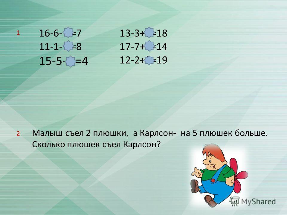 16-6- 3=7 11-1- 2=8 15-5- 6=4 13-3+8=18 17-7+4=14 12-2+9=19 Малыш съел 2 плюшки, а Карлсон - на 5 плюшек больше. Сколько плюшек съел Карлсон ? 1 2