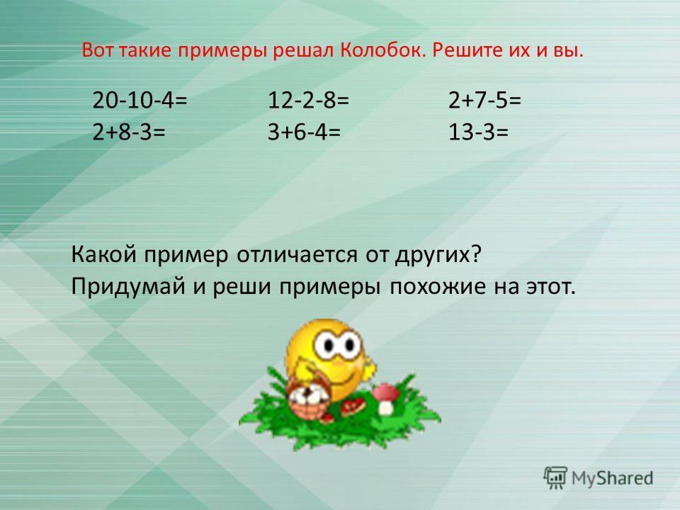 20-10-4= 2+8-3= 12-2-8= 3+6-4= 2+7-5= 13-3= Какой пример отличается от других ? Придумай и реши примеры похожие на этот. Вот такие примеры решал Колобок. Решите их и вы.