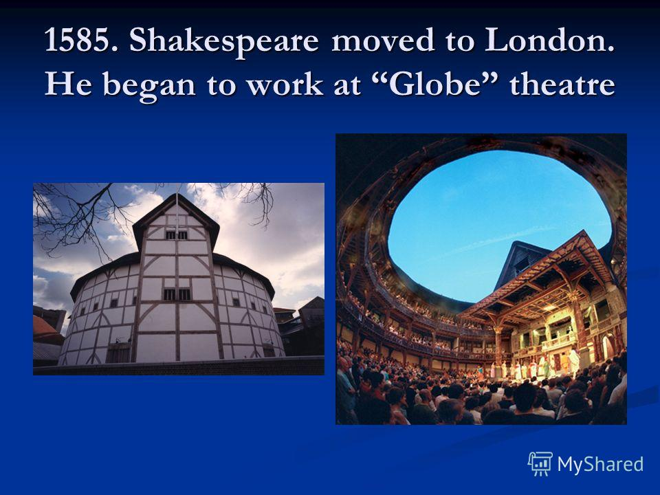 1585. Shakespeare moved to London. He began to work at Globe theatre
