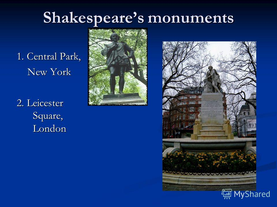Shakespeares monuments 1. Central Park, New York New York 2. Leicester Square, London