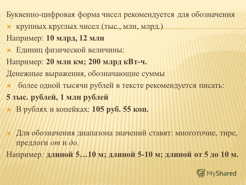 Буквенно-цифровая форма чисел рекомендуется для обозначения крупных круглых чисел (тыс., млн, млрд.) Например: 10 млрд, 12 млн Единиц физической величины: Например: 20 млн км; 200 млрд кВт-ч. Денежные выражения, обозначающие суммы более одной тысячи
