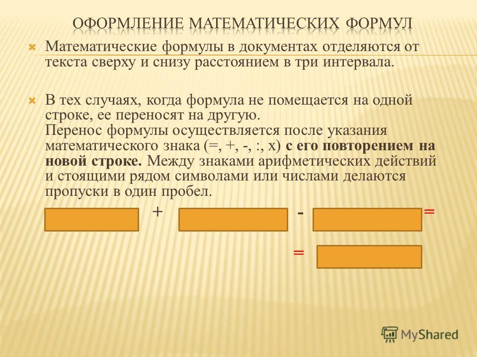 Математические формулы в документах отделяются от текста сверху и снизу расстоянием в три интервала. В тех случаях, когда формула не помещается на одной строке, ее переносят на другую. Перенос формулы осуществляется после указания математического зна