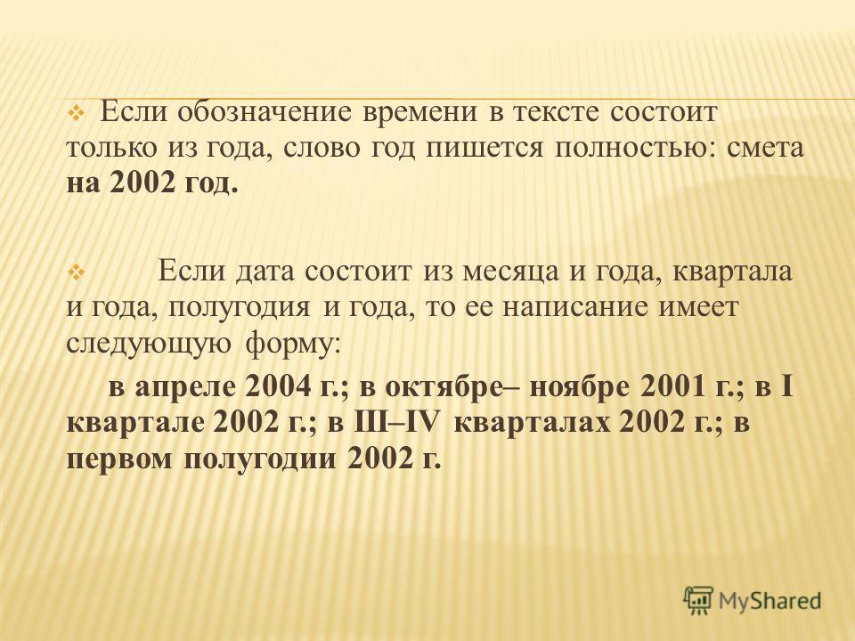 Если обозначение времени в тексте состоит только из года, слово год пишется полностью: смета на 2002 год. Если дата состоит из месяца и года, квартала и года, полугодия и года, то ее написание имеет следующую форму: в апреле 2004 г.; в октябре– ноябр