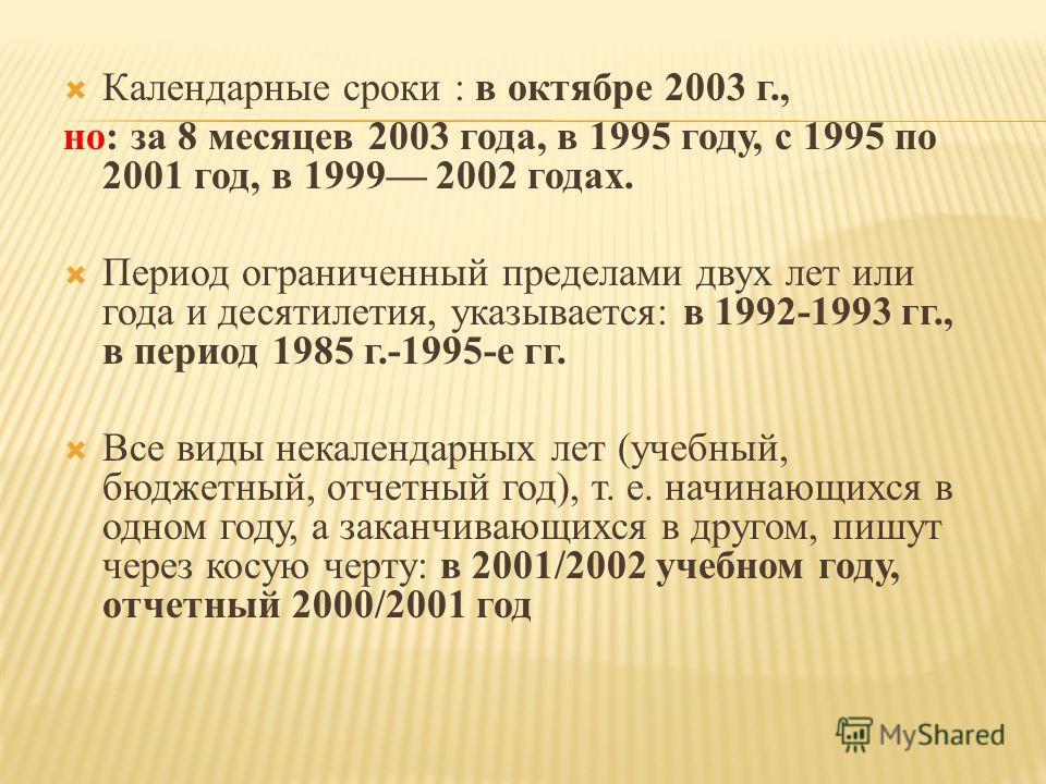 Календарные сроки : в октябре 2003 г., но: за 8 месяцев 2003 года, в 1995 году, с 1995 по 2001 год, в 1999 2002 годах. Период ограниченный пределами двух лет или года и десятилетия, указывается: в 1992-1993 гг., в период 1985 г.-1995-е гг. Все виды н