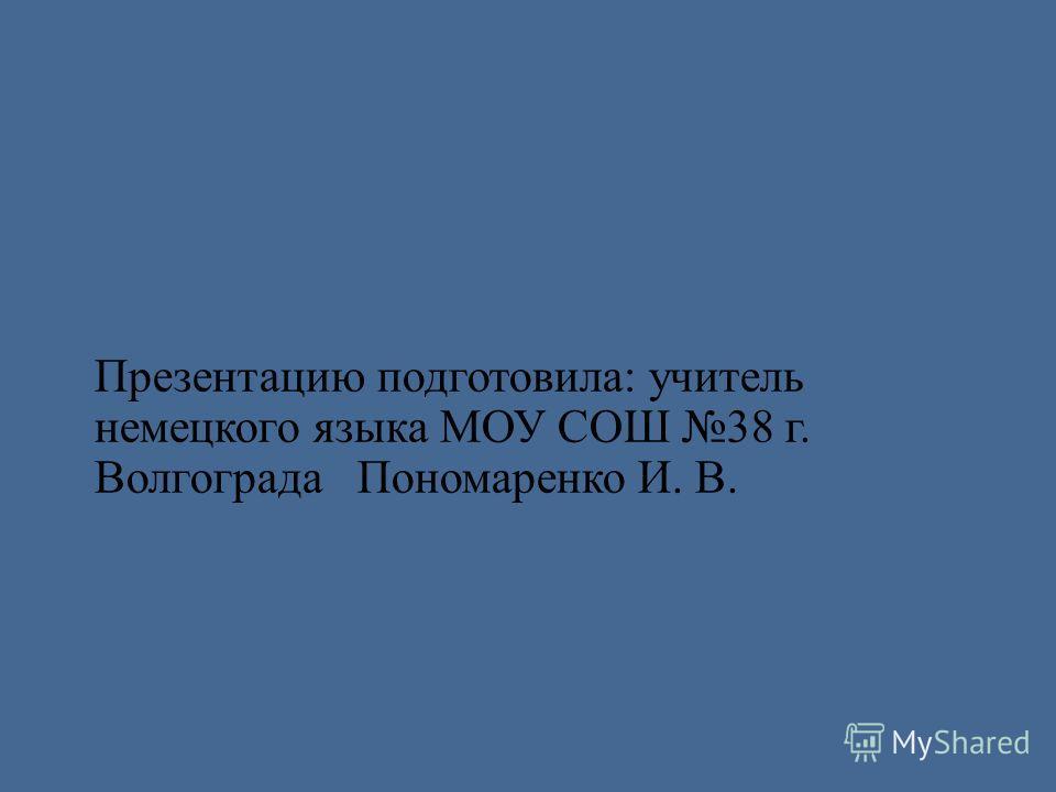 Презентацию подготовила: учитель немецкого языка МОУ СОШ 38 г. Волгограда Пономаренко И. В.