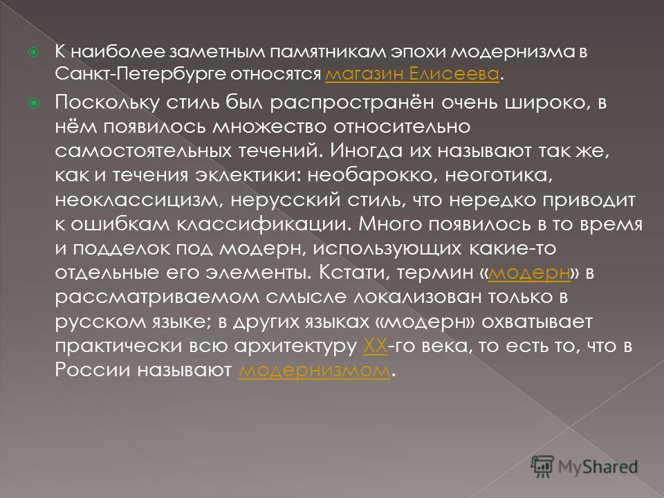 К наиболее заметным памятникам эпохи модернизма в Санкт-Петербурге относятся магазин Елисеева.магазин Елисеева Поскольку стиль был распространён очень широко, в нём появилось множество относительно самостоятельных течений. Иногда их называют так же,