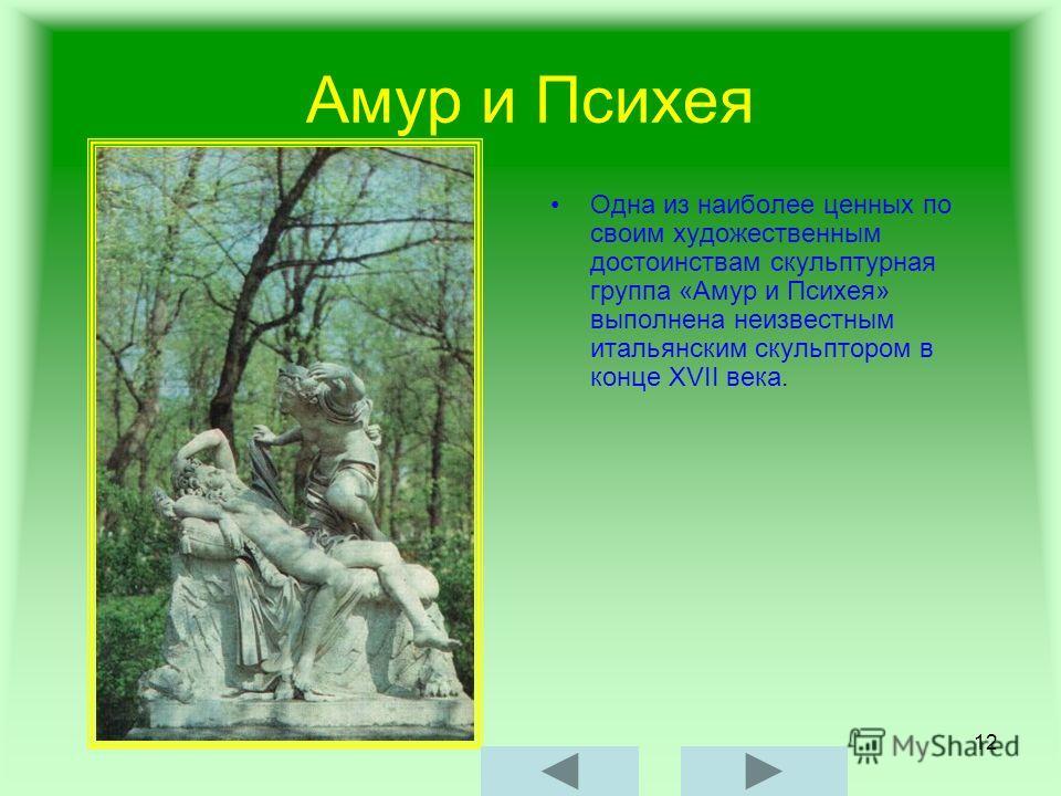 12 Амур и Психея Одна из наиболее ценных по своим художественным достоинствам скульптурная группа «Амур и Психея» выполнена неизвестным итальянским скульптором в конце XVII века.