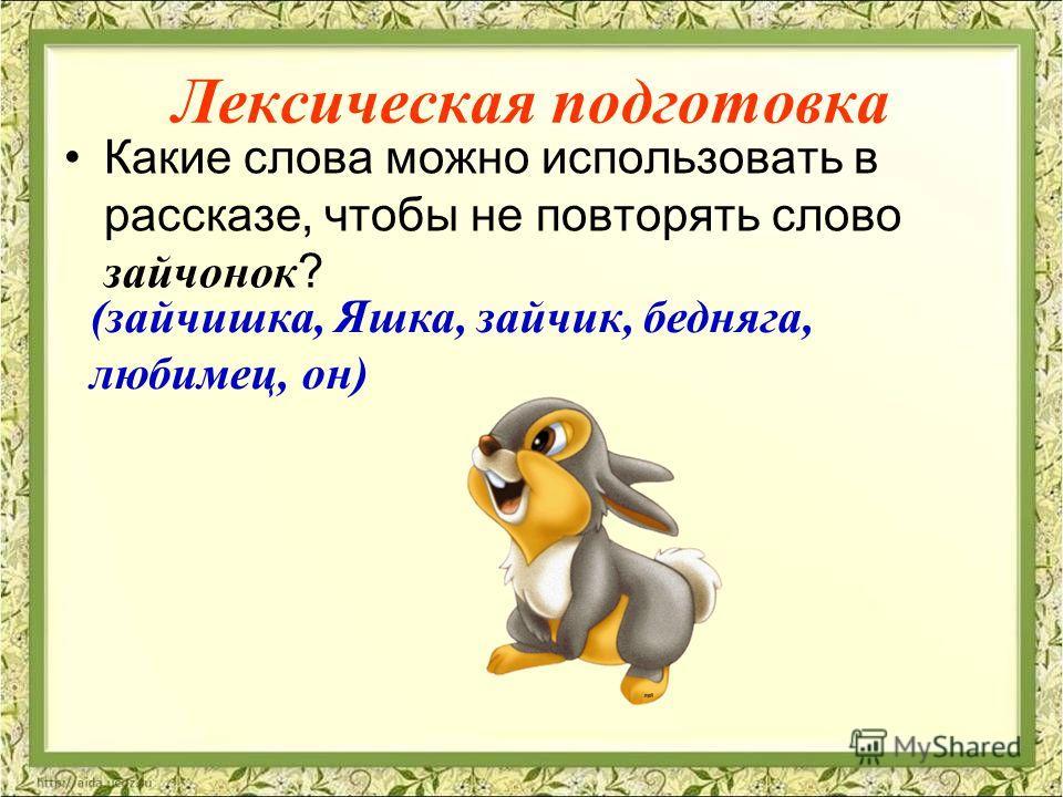 Лексическая подготовка Какие слова можно использовать в рассказе, чтобы не повторять слово зайчонок ? (зайчишка, Яшка, зайчик, бедняга, любимец, он)