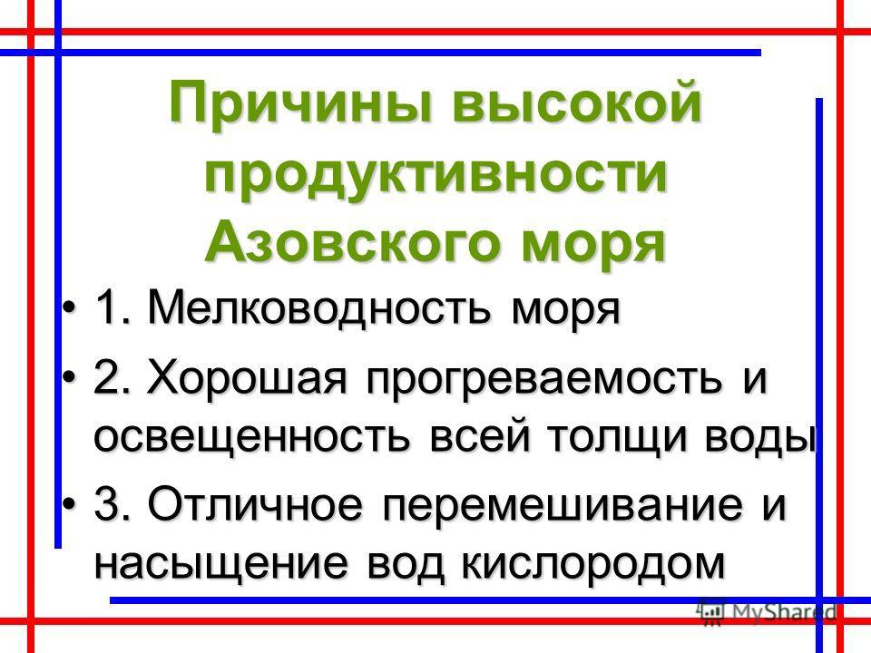 Причины высокой продуктивности Азовского моря 1. Мелководность моря1. Мелководность моря 2. Хорошая прогреваемость и освещенность всей толщи воды2. Хорошая прогреваемость и освещенность всей толщи воды 3. Отличное перемешивание и насыщение вод кислор