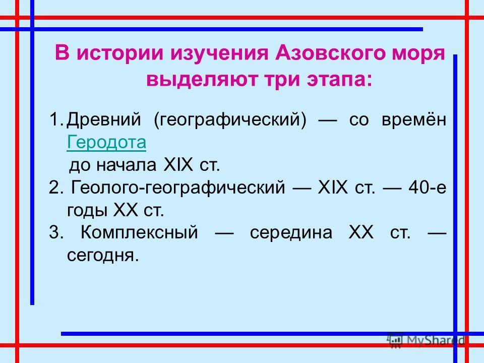 В истории изучения Азовского моря выделяют три этапа: 1.Древний (географический) со времён Геродота Геродота до начала XIX ст. 2. Геолого-географический XIX ст. 40-е годы XX ст. 3. Комплексный середина XX ст. сегодня.